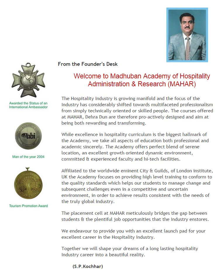 Welcome to Madhuban Academy of Hospitality Administration & Research (MAHAR)                                     The Hospitality Industry is growing manifold and the focus of the Industry has                                      considerably shifted towards multifaceted professionalism from simply technically                                      oriented or skilled people. The courses offered at MAHAR, Dehra Dun are therefore                                      pro-actively designed and aim at being both rewarding and transforming.                                     While excellence in hospitality curriculum is the biggest hallmark of the Academy,                                      we take all aspects of education both professional and academic sincerely.                                      The Academy offers perfect blend of serene location, an excellent growth                                      oriented dynamic environment, committed & experienced faculty and hi-tech facilities.                                     Affiliated to the worldwide eminent City & Guilds, of London institute, UK the                                      Academy focuses on providing high level training to conform to the quality standards                                      which helps our students to manage change and subsequent challenges even in a                                      competitive and uncertain environment, in order to achieve results consistent                                      with the needs of the truly global industry.                                     The placement cell at MAHAR meticulously bridges the gap between students & the                                      plentiful job opportunities that the Industry enstores.                                     We endeavour to provide you with an excellent launch pad for your excellent career                                      in the Hospitality Industry.                                     Together we will shape your dreams of a long lasting hospitality Industry career                                      into a beautiful reality.